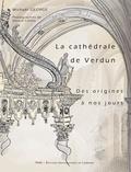 Michael George - La cathédrale de Verdun des origines à nos jours - Etude historique et sociale d'un édifice à l'architecture millénaire.