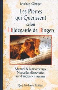 Michael Gienger - Les pierres qui guérissent selon Hildegarde de Bingen - Manuel de lapidothérapie, nouvelles découvertes sur d'anciennes sagesses.