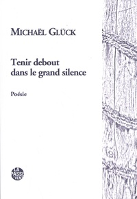 Michaël Glück - Tenir debout dans le grand silence.