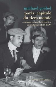 Michael Goebel - Paris, capitale du tiers monde - Comment est née la révolution anticoloniale (1919-1939).