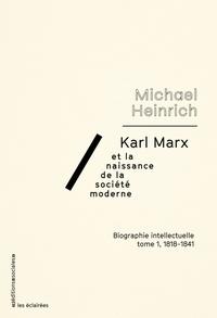 Michael Heinrich - Karl Marx et la naissance de la société moderne - Biographie intellectuelle Tome 1 : 1818-1841.