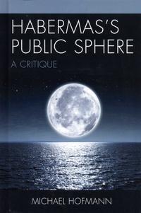 Michael Hofmann - Habermas's Public Sphere - A Critique.