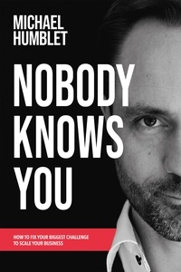 Michael Humblet - Nobody knows you - How to fix your biggest challenge to scale your business.