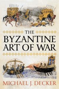 Michael J. Decker - The Byzantine Art of War.