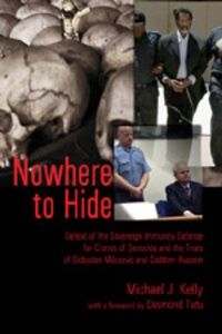 Michael j. Kelly - Nowhere to Hide - Defeat of the Sovereign Immunity Defense for Crimes of Genocide and the Trials of Slobodan Milosevic and Saddam Hussein.