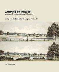 Michael Jakob et Jacques Berchtold - Jardins en images - Stratégies de représentation au fil des siècles.