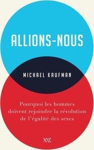 Michael Kaufman - Allions-nous - Pourquoi les hommes doivent rejoindre la révolution de l'égalité des sexes.