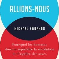 Michael Kaufman et Jérémie McEwen - Allions-nous - Pourquoi les hommes doivent rejoindre la révolution de l'égalité des sexes.