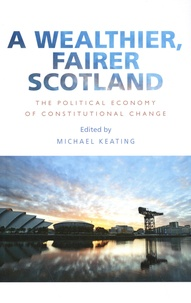 Michael Keating - A Wealthier, Fairer Scotland - The Political Economy of Constitutional Change.