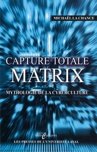 Michael La Chance - Capture total Matrix : Mythologie de la cyberculture.