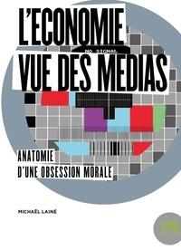 Michaël Lainé - L'économie vue des médias - Anatomie d'une obsession morale.