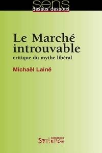 Michaël Lainé - Le Marché introuvable - Critique du mythe libéral.