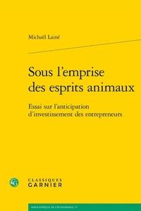 Michaël Lainé - Sous l'emprise des esprits animaux - Essai sur l'anticipation d'investissement des entrepreneurs.