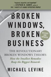 Michael Levine - Broken Windows, Broken Business - How the Smallest Remedies Reap the Biggest Rewards.