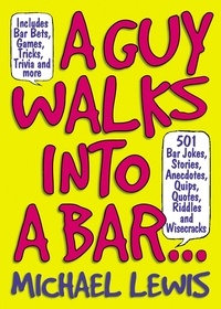 Michael Lewis - A Guy Walks Into A Bar... - 501 Bar Jokes, Stories, Anecdotes, Quips, Quotes, Riddles, and Wisecracks.
