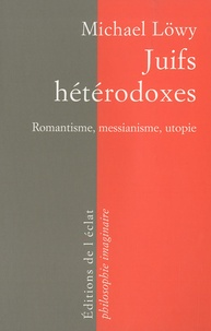 Michael Löwy - Juifs hétérodoxes - Messianisme, romantisme, utopie.