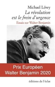 Michael Löwy - La révolution est le frein d'urgence - Essais sur Walter Benjamin.