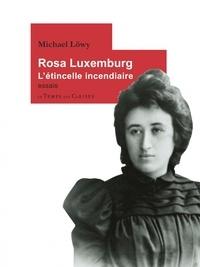 Michael Löwy - Rosa Luxemburg - L'étincelle incendiaire.