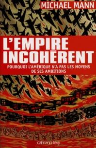 Michael Mann - L'empire incohérent - Pourquoi l'Amérique n'a pas les moyens de ses ambitions.