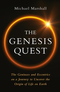 Michael Marshall - The Genesis Quest - The Geniuses and Eccentrics on a Journey to Uncover the Origin of Life on Earth.