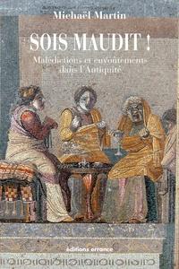 Michaël Martin - Sois maudit ! - Malédictions et envoûtements dans l'Antiquité.