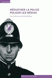 Michaël Meyer - Médiatiser la police, policer les médias.