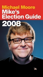 Michael Moore - Mike's Election Guide.