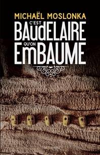 Michaël Moslonka - C'est Baudelaire qu'on embaume.
