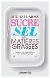 Michael Moss - Sucre sel et matières grasses - Comment les industriels nous rendent accros.