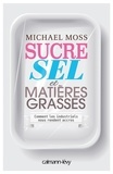 Michael Moss - Sucre, sel et matières grasses.
