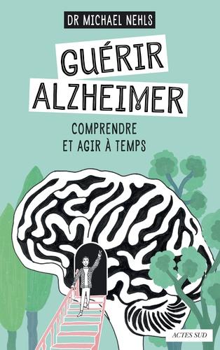 Guérir Alzheimer. Comprendre et agir à temps