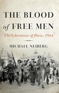Michael Neiberg - The Blood of Free Men - The Liberation of Paris, 1944.