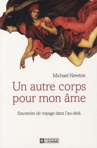 Michael Newton - Un autre corps pour mon âme - Souvenirs de voyage dans l'au-delà.
