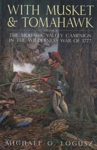 Michael O Logusz - With Musket and Tomahawk - Volume II : The Mohawk Valley Campaign in The Wilderness War of 1777.
