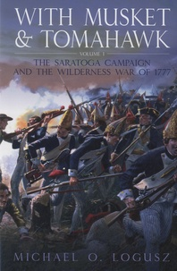 Michael O Logusz - With Musket and Tomahawk - Volume 1 : The Saratoga Campaign and the Wilderness War of 1777.