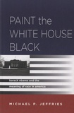 Michael P. Jeffries - Paint the White House Black - Barack Obama and the Meaning of Race in America.
