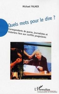 Michael Palmer - Quels mots pour le dire ? - Correspondants de guerre, journalistes et historiens face aux conflits yougoslaves.
