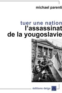 Tuer une nation- L'assassinat de la Yougoslavie - Michael Parenti |