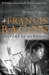 Michael Peppiatt - Francis Bacon - Anatomy of an Enigma.
