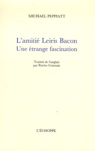 Michael Peppiatt - L'amitié Leiris Bacon - Une étrange fascination.