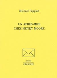 Michael Peppiatt - Un après-midi chez Henry Moore.