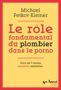 Michaël Petkov-Kleiner - Le rôle fondamental du plombier dans le porno - Suivi de 9 autres enquêtes sexuelles.