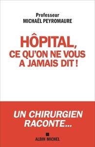 Michaël Peyromaure - Hôpital ce qu'on ne vous a jamais dit... - Ce qui doit changer !.