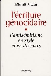 Michaël Prazan - L'Écriture génocidaire - L'Antisémitisme en style et en discours, de l'affaire Dreyfus au 11 septembre 2001.