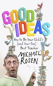 Michael Rosen - Good Ideas - How to Be Your Child's (and Your Own) Best Teacher.