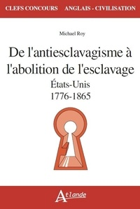 Michaël Roy - De l'antiesclavagisme à l'abolition de l'esclavage - Etats-Unis, 1776-1865.