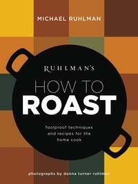 Michael Ruhlman - Ruhlman's How to Roast - Foolproof Techniques and Recipes for the Home Cook.