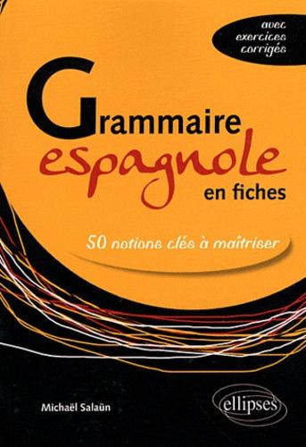 Michaël Salaün - Grammaire espagnole en fiches - 50 notions clés à maîtriser (avec exercices corrigés).