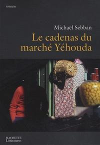 Michaël Sebban - Le cadenas du marché Yéhouda.
