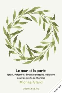 Michael Sfard - Le mur et la porte - Israël, Palestine, 50 ans de bataille judiciaire pour les droits de l'homme.